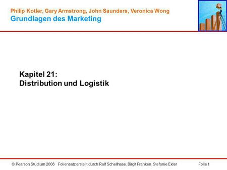 © Pearson Studium 2006Folie 1 Kapitel 21: Distribution und Logistik Philip Kotler, Gary Armstrong, John Saunders, Veronica Wong Grundlagen des Marketing.