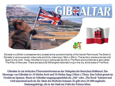 Gibraltar is a British overseas territory located at the southernmost tip of the Iberian Penninsula.The Strait of Gibraltar's narrows are ten miles wide.