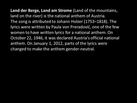 Land der Berge, Land am Strome (Land of the mountains, land on the river) is the national anthem of Austria. The song is attributed to Johann Holzer (1753–1818).