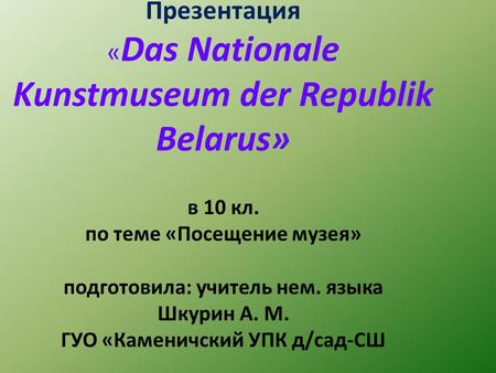 Презентация «Das Nationale Kunstmuseum der Republik Belarus» в 10 кл