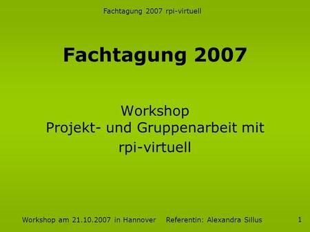 Fachtagung 2007 rpi-virtuell Workshop am 21.10.2007 in Hannover Referentin: Alexandra Sillus 1 Workshop Projekt- und Gruppenarbeit mit rpi-virtuell Fachtagung.