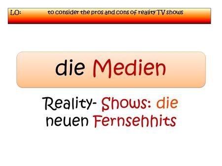 LO: to consider the pros and cons of reality TV shows die Medien Reality- Shows: die neuen Fernsehhits.