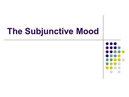 The Subjunctive Mood. Mood Mood signals our attitude to what we are talking about IDICATIVE = presenting something as a fact SUBJUNCTIVE = we are characterizing.