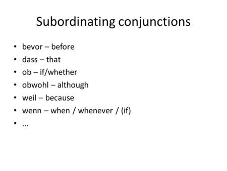 Subordinating conjunctions bevor – before dass – that ob – if/whether obwohl – although weil – because wenn – when / whenever / (if)...