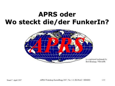 APRS-Workshop EasterHegg 2007, Ver. 1.0, DL9SAU / DD6DO1/35 Stand 7. April 2007 APRS oder Wo steckt die/der FunkerIn? is a registered trademark by Bob.
