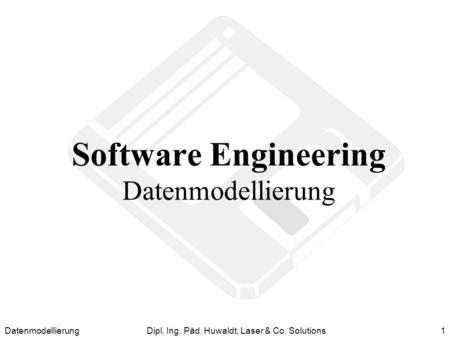 DatenmodellierungDipl. Ing. Päd. Huwaldt, Laser & Co. Solutions1 Software Engineering Datenmodellierung.