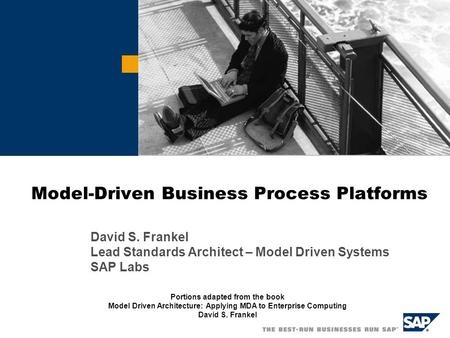 Model-Driven Business Process Platforms David S. Frankel Lead Standards Architect – Model Driven Systems SAP Labs Portions adapted from the book Model.