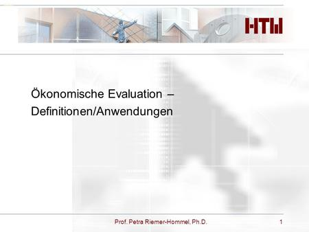 Prof. Petra Riemer-Hommel, Ph.D.1 Deckblatt Ökonomische Evaluation – Definitionen/Anwendungen.
