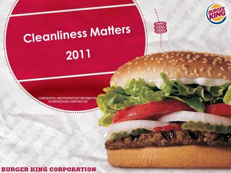 CONFIDENTIAL AND PROPRIETARY INFORMATION OF BURGER KING CORPORATION Cleanliness Matters 2011.