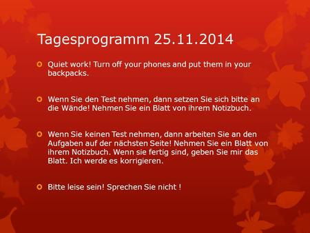 Tagesprogramm 25.11.2014  Quiet work! Turn off your phones and put them in your backpacks.  Wenn Sie den Test nehmen, dann setzen Sie sich bitte an die.