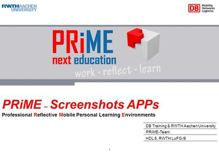 PRiME – Screenshots APPs Professional Reflective Mobile Personal Learning Environments DB Training & RWTH Aachen University HDL 6, RWTH LuFG I9 PRiME-Team.