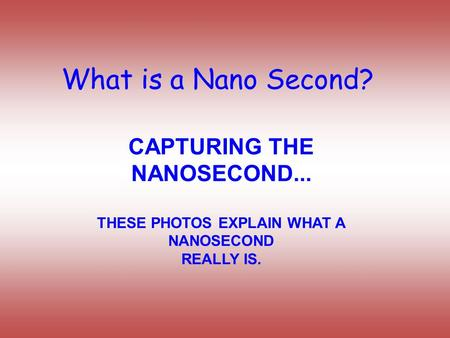 What is a Nano Second? CAPTURING THE NANOSECOND... THESE PHOTOS EXPLAIN WHAT A NANOSECOND REALLY IS.