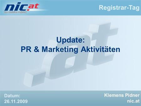Update: PR & Marketing Aktivitäten Registrar-Tag Klemens Pidner nic.at Datum: 26.11.2009.