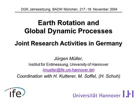 Earth Rotation and Global Dynamic Processes Joint Research Activities in Germany Jürgen Müller, Institut für Erdmessung, University of Hannover