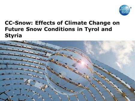 1_29.07.1001.09.2010 CC-Snow: Effects of Climate Change on Future Snow Conditions in Tyrol and Styria Projektlangtitel Laufzeit Logos Einreicher/Partner.