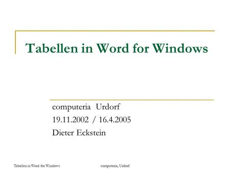 Tabellen in Word for Windowscomputeria, Urdorf Tabellen in Word for Windows computeria Urdorf 19.11.2002 / 16.4.2005 Dieter Eckstein.
