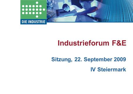 Industrieforum F&E Sitzung, 22. September 2009 IV Steiermark.