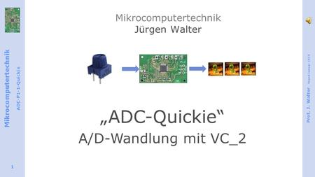 "Mikrocomputertechnik ADC-P1-1-Quickie Prof. J. Walter Stand Januar 2015 1 Mikrocomputertechnik Jürgen Walter ""ADC-Quickie"" A/D-Wandlung mit VC_2."