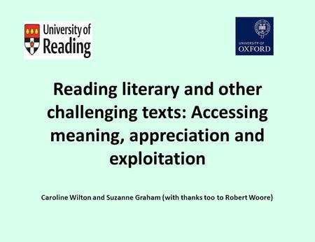 Reading literary and other challenging texts: Accessing meaning, appreciation and exploitation Caroline Wilton and Suzanne Graham (with thanks too to Robert.