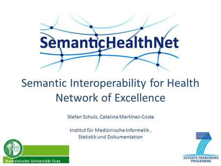 Semantic Interoperability for Health Network of Excellence 7. März 2012 Stefan Schulz, Catalina Martínez-Costa Institut für Medizinische Informatik, Statistik.
