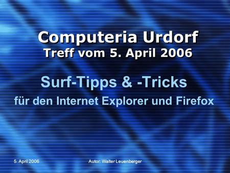 5. April 2006Autor: Walter Leuenberger Computeria Urdorf Treff vom 5. April 2006 Surf-Tipps & -Tricks für den Internet Explorer und Firefox.