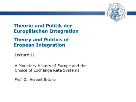 Theorie und Politik der Europäischen Integration Prof. Dr. Herbert Brücker Lecture 11 A Monetary History of Europe and the Choice of Exchange Rate Systems.