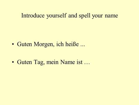 Introduce yourself and spell your name Guten Morgen, ich heiße... Guten Tag, mein Name ist …