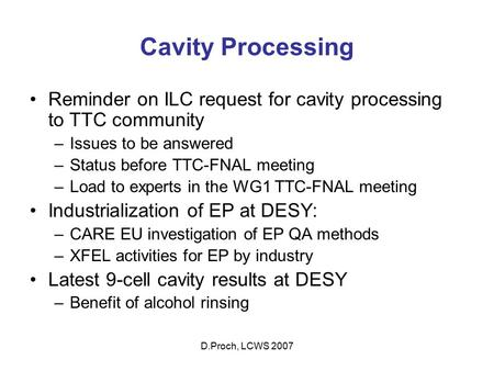 D.Proch, LCWS 2007 Cavity Processing Reminder on ILC request for cavity processing to TTC community –Issues to be answered –Status before TTC-FNAL meeting.