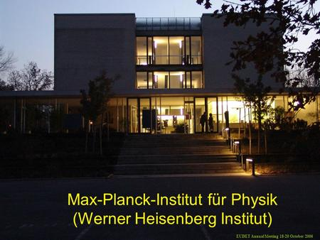 Max-Planck-Institut für Physik (Werner Heisenberg Institut) EUDET Annual Meeting 18-20 October 2006.