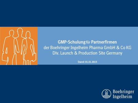 GMP-Schulung für Partnerfirmen der Boehringer Ingelheim Pharma GmbH & Co KG Div. Launch & Production Site Germany Stand: 01.01.2015.