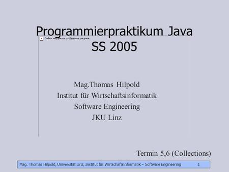 Mag. Thomas Hilpold, Universität Linz, Institut für Wirtschaftsinformatik – Software Engineering 1 Programmierpraktikum Java SS 2005 Mag.Thomas Hilpold.