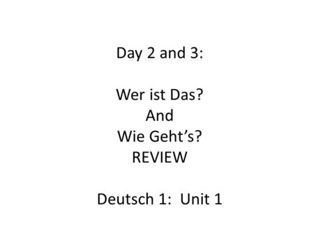 Day 2 and 3: Wer ist Das? And Wie Geht's? REVIEW Deutsch 1: Unit 1.