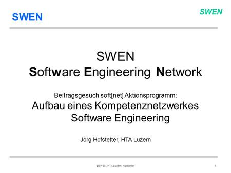 SWEN ©SWEN, HTA Luzern, Hofstetter1 SWEN Software Engineering Network Beitragsgesuch soft[net] Aktionsprogramm: Aufbau eines Kompetenznetzwerkes Software.