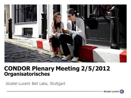 CONDOR Plenary Meeting 2/5/2012 Organisatorisches Alcatel-Lucent Bell Labs, Stuttgart.