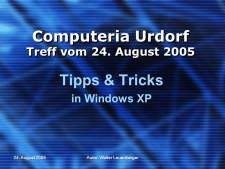 24. August 2005Autor: Walter Leuenberger Computeria Urdorf Treff vom 24. August 2005 Tipps & Tricks in Windows XP.