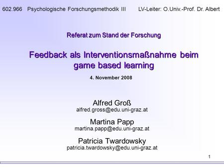 1 Referat zum Stand der Forschung Feedback als Interventionsmaßnahme beim game based learning Alfred Groß Martina Papp