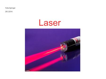 Felix Springer 26.5.2014 Laser. Allgemeines Laser = Light Amplification by Stimulated Emission of Radiation Hohe Intensität Enger Frequenzbereich Scharfe.