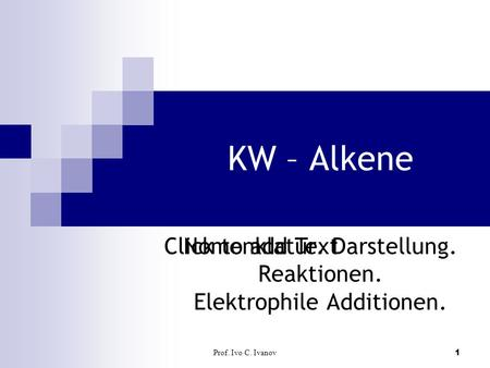 Click to add Text Prof. Ivo C. Ivanov1 KW – Alkene Nomenklatur. Darstellung. Reaktionen. Elektrophile Additionen.