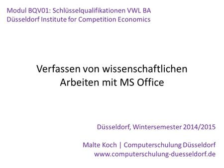 Verfassen von wissenschaftlichen Arbeiten mit MS Office Modul BQV01: Schlüsselqualifikationen VWL BA Düsseldorf Institute for Competition Economics Düsseldorf,