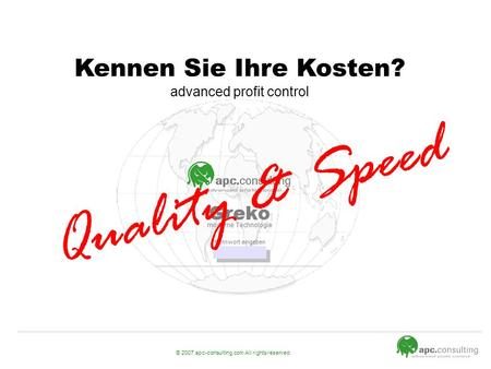 © 2007 apc-consulting.com All rights reserved. Kennen Sie Ihre Kosten? advanced profit control Quality & Speed.