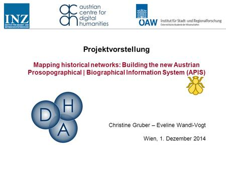 Projektvorstellung Mapping historical networks: Building the new Austrian Prosopographical | Biographical Information System (APIS) Christine Gruber –