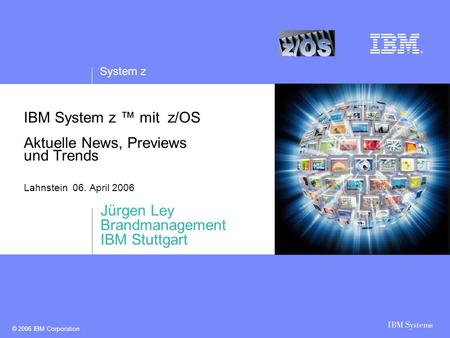 System z © 2006 IBM Corporation IBM System z ™ mit z/OS Aktuelle News, Previews und Trends Lahnstein 06. April 2006 Jürgen Ley Brandmanagement IBM Stuttgart.