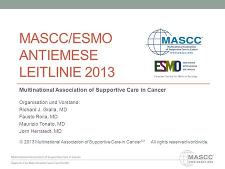 MASCC/ESMO ANTIEMESE LEITLINIE 2013 Multinational Association of Supportive Care in Cancer Organisation und Vorstand: Richard J. Gralla, MD Fausto Roila,