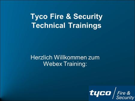 Tyco Fire & Security Technical Trainings Herzlich Willkommen zum Webex Training: