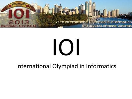 IOI International Olympiad in Informatics. International Olympiad in Informatics jährlicher Informatikwettbewerb max. 4 Personen pro Staat ca. 80 Teilnahmeländer.