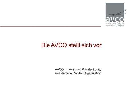 Die AVCO stellt sich vor AVCO – Austrian Private Equity and Venture Capital Organisation.
