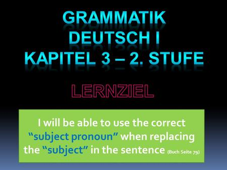 "I will be able to use the correct ""subject pronoun"" when replacing the ""subject"" in the sentence (Buch Seite 79)"
