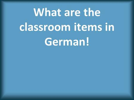 What are the classroom items in German!.