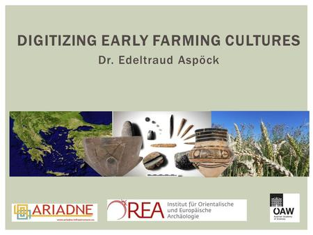 DIGITIZING EARLY FARMING CULTURES Dr. Edeltraud Aspöck.