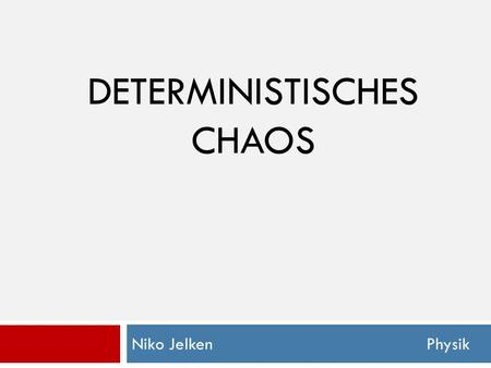 DETERMINISTISCHES CHAOS Niko Jelken Physik. Deterministisches Chaos Was ist Chaos ?